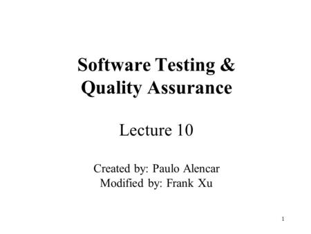 1 Software Testing & Quality Assurance Lecture 10 Created by: Paulo Alencar Modified by: Frank Xu.