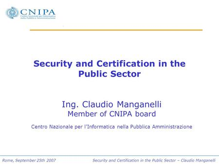 Rome, September 25th 2007 Security and Certification in the Public Sector – Claudio Manganelli Security and Certification in the Public Sector Ing. Claudio.