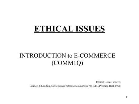 1 ETHICAL ISSUES INTRODUCTION to E-COMMERCE (COMM1Q) Ethical Issues: source; Laudon & Laudon, Management Information Systems 7th Edn., Prentice-Hall, 1998.