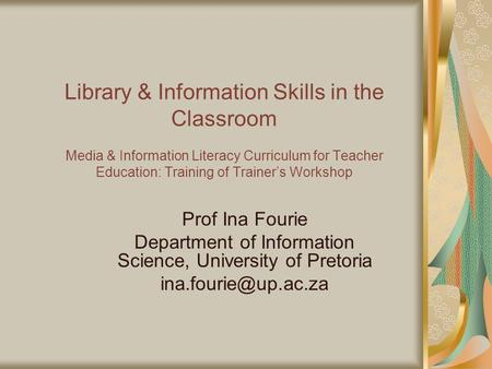 Library & Information Skills in the Classroom Media & Information Literacy Curriculum for Teacher Education: Training of Trainer's Workshop Prof Ina Fourie.