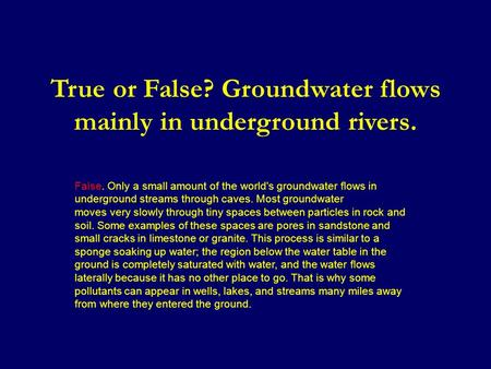 True or False? Groundwater flows mainly in underground rivers. False. Only a small amount of the world's groundwater flows in underground streams through.