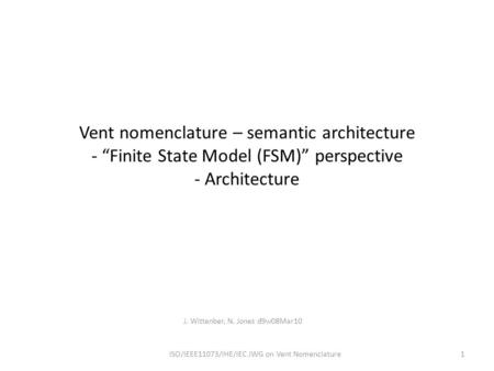 "Vent nomenclature – semantic architecture - ""Finite State Model (FSM)"" perspective - Architecture J. Wittenber, N. Jones d9w08Mar10 ISO/IEEE11073/IHE/IEC."
