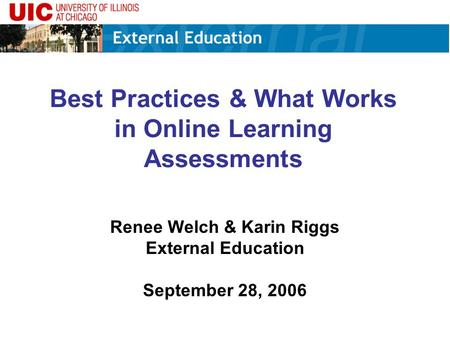 Best Practices & What Works in Online Learning Assessments Renee Welch & Karin Riggs External Education September 28, 2006.
