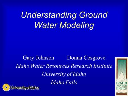 Understanding Ground Water Modeling Gary Johnson Donna Cosgrove Idaho Water Resources Research Institute University of Idaho Idaho Falls.