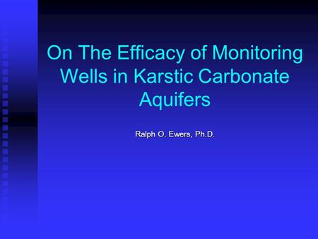 On The Efficacy of Monitoring Wells in Karstic Carbonate Aquifers Ralph O. Ewers, Ph.D.