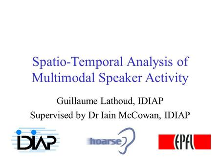 Spatio-Temporal Analysis of Multimodal Speaker Activity Guillaume Lathoud, IDIAP Supervised by Dr Iain McCowan, IDIAP.