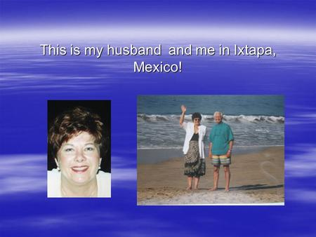 This is my husband and me in Ixtapa, Mexico!. CM410 Kaplan Platform elements Created by Sally Anello.