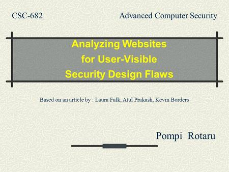 CSC-682 Advanced Computer Security Analyzing Websites for User-Visible Security Design Flaws Pompi Rotaru Based on an article by : Laura Falk, Atul Prakash,