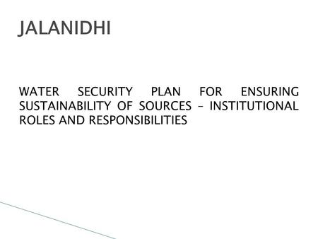 WATER SECURITY PLAN FOR ENSURING SUSTAINABILITY OF SOURCES – INSTITUTIONAL ROLES AND RESPONSIBILITIES JALANIDHI.