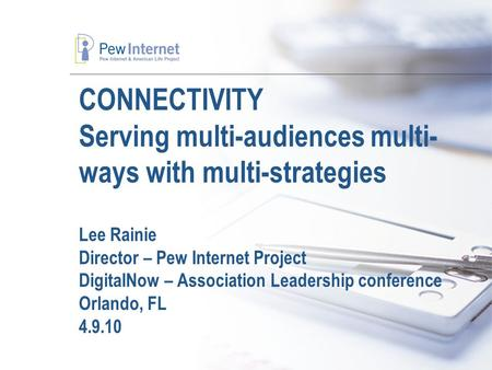 CONNECTIVITY Serving multi-audiences multi- ways with multi-strategies Lee Rainie Director – Pew Internet Project DigitalNow – Association Leadership conference.