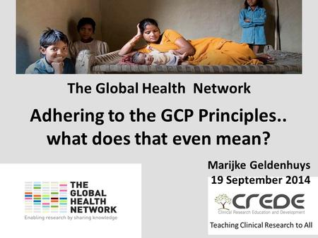 Www.theglobalhealthnetwork.org The Global Health Network Marijke Geldenhuys 19 September 2014 Adhering to the GCP Principles.. what does that even mean?