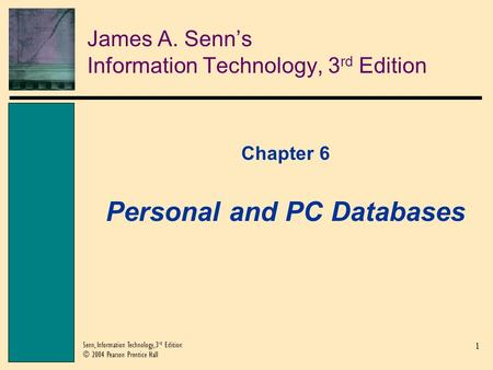 1 Senn, Information Technology, 3 rd Edition © 2004 Pearson Prentice Hall James A. Senn's Information Technology, 3 rd Edition Chapter 6 Personal and PC.