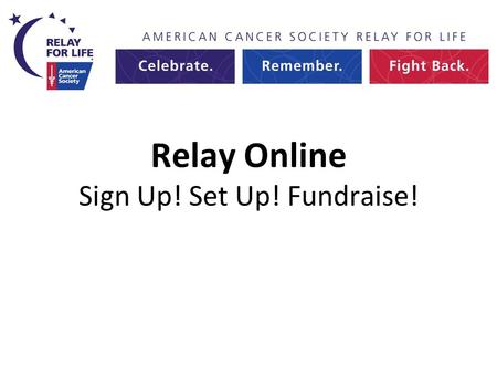 Relay Online Sign Up! Set Up! Fundraise!. Welcome to Relay Online 2013.