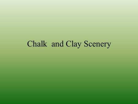 Chalk and Clay Scenery. Distribution Describe the distribution (the spread and location) of chalk in England Chalk is sedimentary rock Chalk tends to.