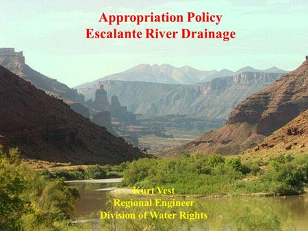 Appropriation Policy Escalante River Drainage Kurt Vest Regional Engineer Division of Water Rights.