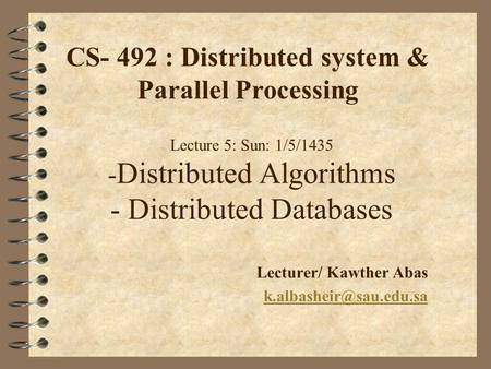 Lecture 5: Sun: 1/5/1435 - Distributed Algorithms - Distributed Databases Lecturer/ Kawther Abas CS- 492 : Distributed system &