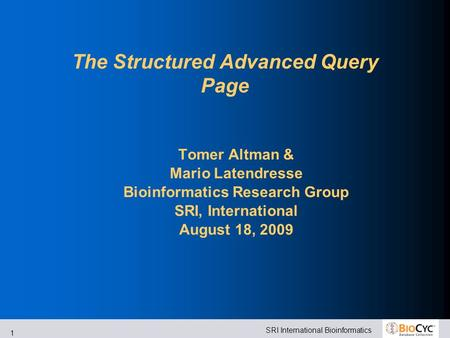 SRI International Bioinformatics 1 The Structured Advanced Query Page Tomer Altman & Mario Latendresse Bioinformatics Research Group SRI, International.