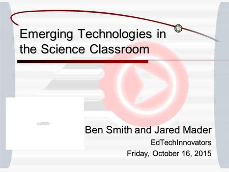 Emerging Technologies in the Science Classroom Ben Smith and Jared Mader EdTechInnovators Friday, October 16, 2015Friday, October 16, 2015Friday, October.