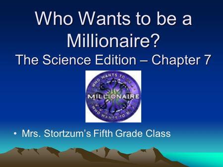 Who Wants to be a Millionaire? The Science Edition – Chapter 7 Mrs. Stortzum's Fifth Grade Class.