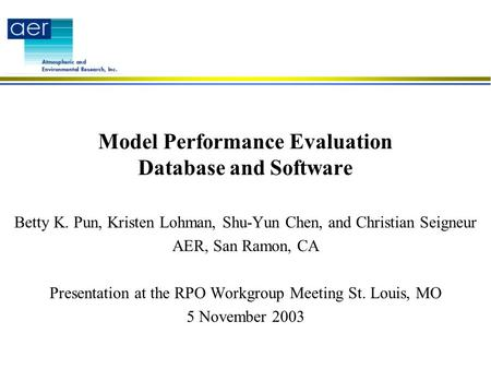 Model Performance Evaluation Database and Software Betty K. Pun, Kristen Lohman, Shu-Yun Chen, and Christian Seigneur AER, San Ramon, CA Presentation at.