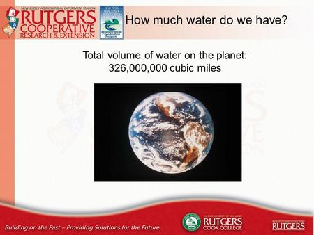 How much water do we have? Total volume of water on the planet: 326,000,000 cubic miles.