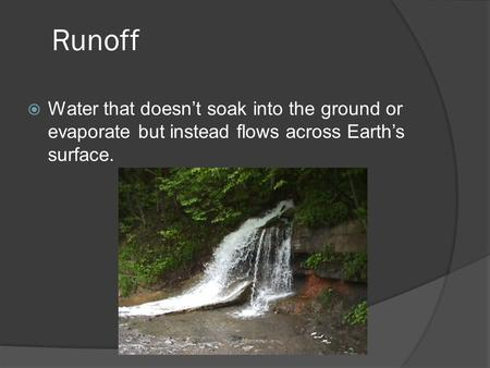 Runoff Water that doesn't soak into the ground or evaporate but instead flows across Earth's surface.