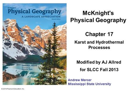 McKnight's Physical Geography Chapter 17 Karst and Hydrothermal Processes Modified by AJ Allred for SLCC Fall 2013 © 2014 Pearson Education, Inc. Andrew.