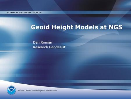 Geoid Height Models at NGS Dan Roman Research Geodesist.