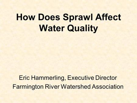 How Does Sprawl Affect Water Quality Eric Hammerling, Executive Director Farmington River Watershed Association.