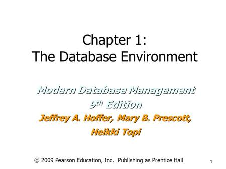 © 2009 Pearson Education, Inc. Publishing as Prentice Hall 1 Chapter 1: The Database Environment Modern Database Management 9 th Edition Jeffrey A. Hoffer,
