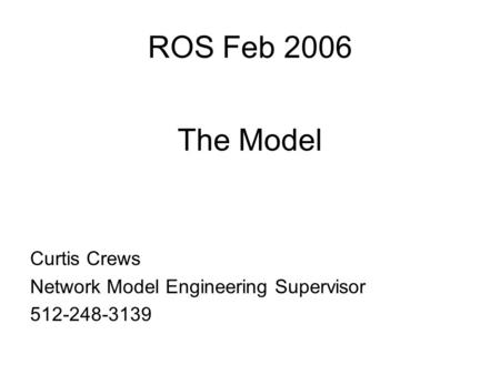 ROS Feb 2006 The Model Curtis Crews Network Model Engineering Supervisor 512-248-3139.
