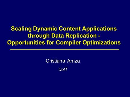 Scaling Dynamic Content Applications through Data Replication - Opportunities for Compiler Optimizations Cristiana Amza UofT.