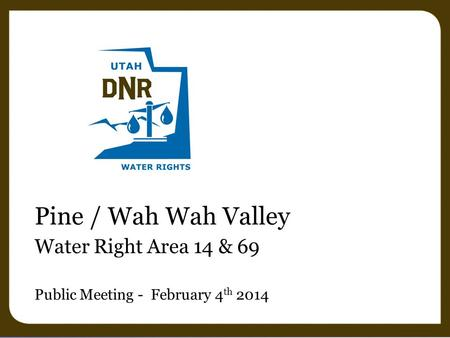 Pine / Wah Wah Valley Water Right Area 14 & 69 Public Meeting - February 4 th 2014.