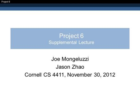 Project 6 Project 6 Supplemental Lecture Joe Mongeluzzi Jason Zhao Cornell CS 4411, November 30, 2012.