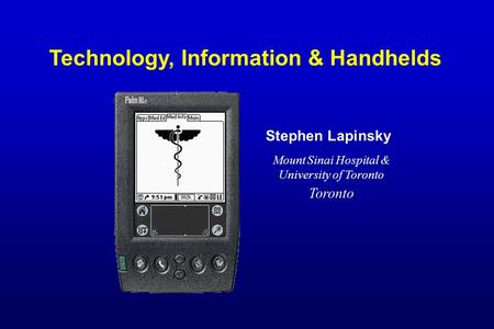 Technology, Information & Handhelds Stephen Lapinsky Mount Sinai Hospital & University of Toronto Toronto.