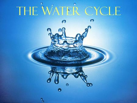 The Water Cycle. Water comes from primordial Earth, condensed from magma as Earth cooled. Water cycle is driven by the sun and by gravity. Necessary for.