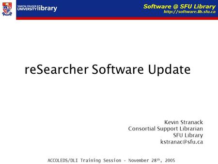 ReSearcher Software Update Kevin Stranack Consortial Support Librarian SFU Library ACCOLEDS/DLI Training Session - November 28 th, 2005.