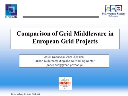 Jarek Nabrzyski, Ariel Oleksiak Comparison of Grid Middleware in European Grid Projects Jarek Nabrzyski, Ariel Oleksiak Poznań Supercomputing and Networking.
