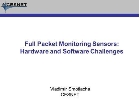 Vladimír Smotlacha CESNET Full Packet Monitoring Sensors: Hardware and Software Challenges.