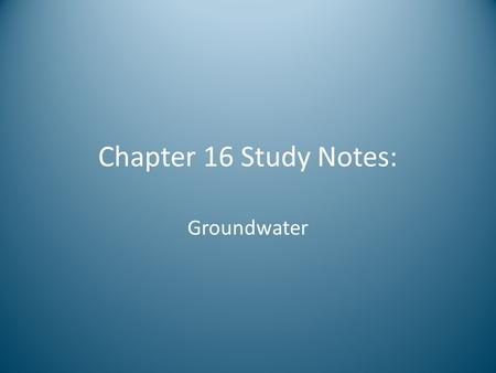 Chapter 16 Study Notes: Groundwater.