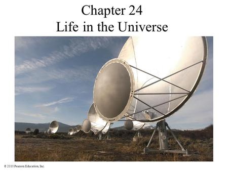 © 2010 Pearson Education, Inc. Chapter 24 Life in the Universe.