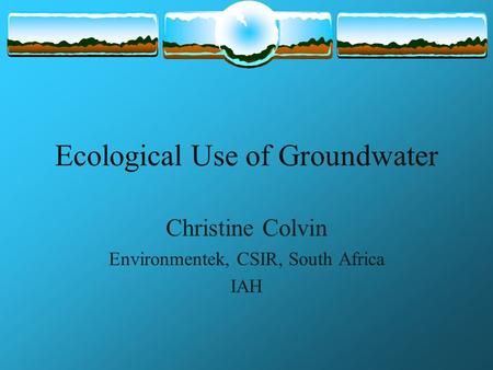Ecological Use of Groundwater Christine Colvin Environmentek, CSIR, South Africa IAH.