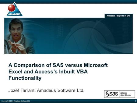 A Comparison of SAS versus Microsoft Excel and Access's Inbuilt VBA Functionality Jozef Tarrant, Amadeus Software Ltd. 1 Copyright © 2011 Amadeus Software.