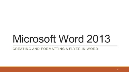 Microsoft Word 2013 CREATING AND FORMATTING A FLYER IN WORD 1.