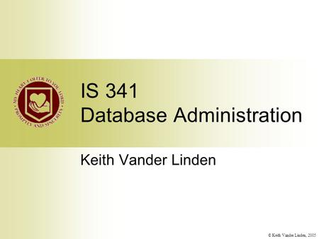 © Keith Vander Linden, 2005 IS 341 Database Administration Keith Vander Linden.