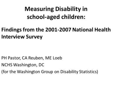 Measuring Disability in school-aged children: Findings from the 2001-2007 National Health Interview Survey PH Pastor, CA Reuben, ME Loeb NCHS Washington,