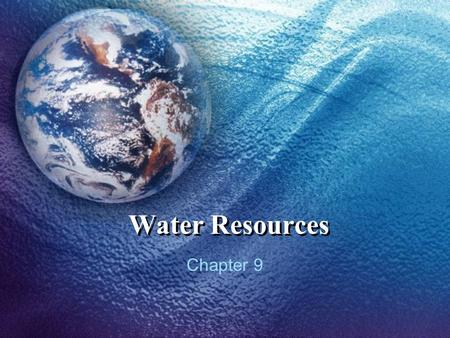 Water Resources Chapter 9. Water, water, everywhere… Most (97%) of Earth's water is saltwater Of the 3% that is freshwater, <1% is available for us The.