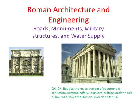 Roman Architecture and Engineering Roads, Monuments, Military structures, and Water Supply OK, OK. Besides the roads, system of government, sanitation,