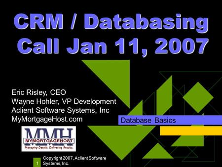 Copyright 2007, Aclient Software Systems, Inc. 1 CRM / Databasing Call Jan 11, 2007 Database Basics Eric Risley, CEO Wayne Hohler, VP Development Aclient.