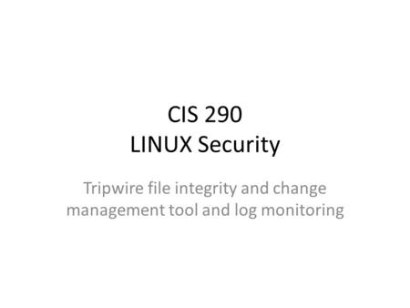 CIS 290 LINUX Security Tripwire file integrity and change management tool and log monitoring.